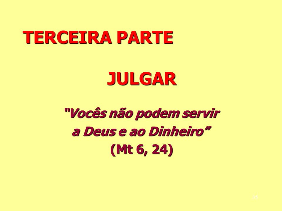 TERCEIRA PARTE JULGAR Vocês não podem servir a Deus e ao Dinheiro (Mt 6, 24) (Mt 6, 24) 35