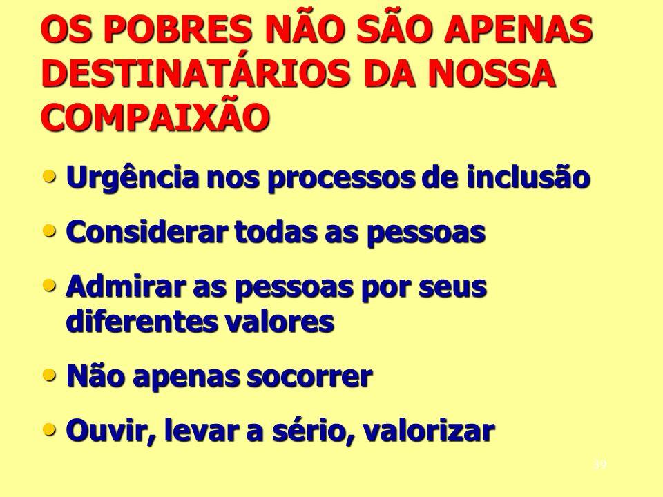 OS POBRES NÃO SÃO APENAS DESTINATÁRIOS DA NOSSA COMPAIXÃO Urgência nos processos de inclusão Urgência nos processos de inclusão Considerar todas as pe