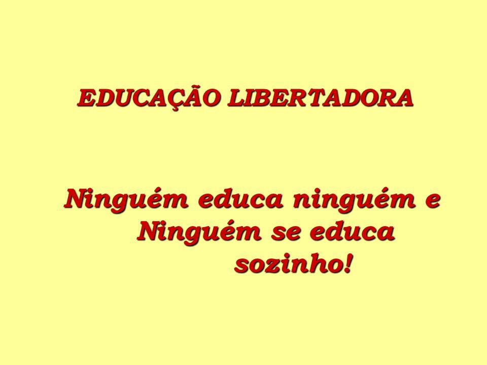 EDUCAÇÃO LIBERTADORA Ninguém educa ninguém e Ninguém se educa sozinho!