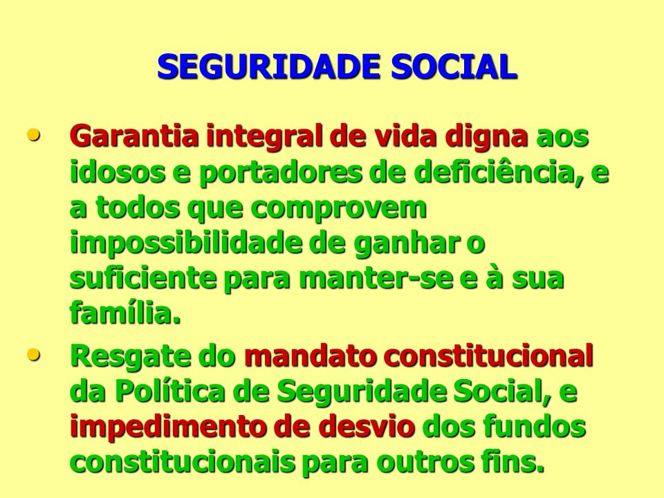 SEGURIDADE SOCIAL SEGURIDADE SOCIAL Garantia integral de vida digna aos idosos e portadores de deficiência, e a todos que comprovem impossibilidade de