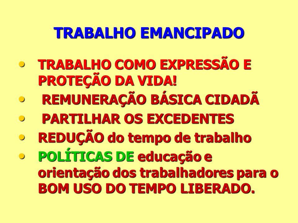 TRABALHO EMANCIPADO TRABALHO COMO EXPRESSÃO E PROTEÇÃO DA VIDA! TRABALHO COMO EXPRESSÃO E PROTEÇÃO DA VIDA! REMUNERAÇÃO BÁSICA CIDADÃ REMUNERAÇÃO BÁSI