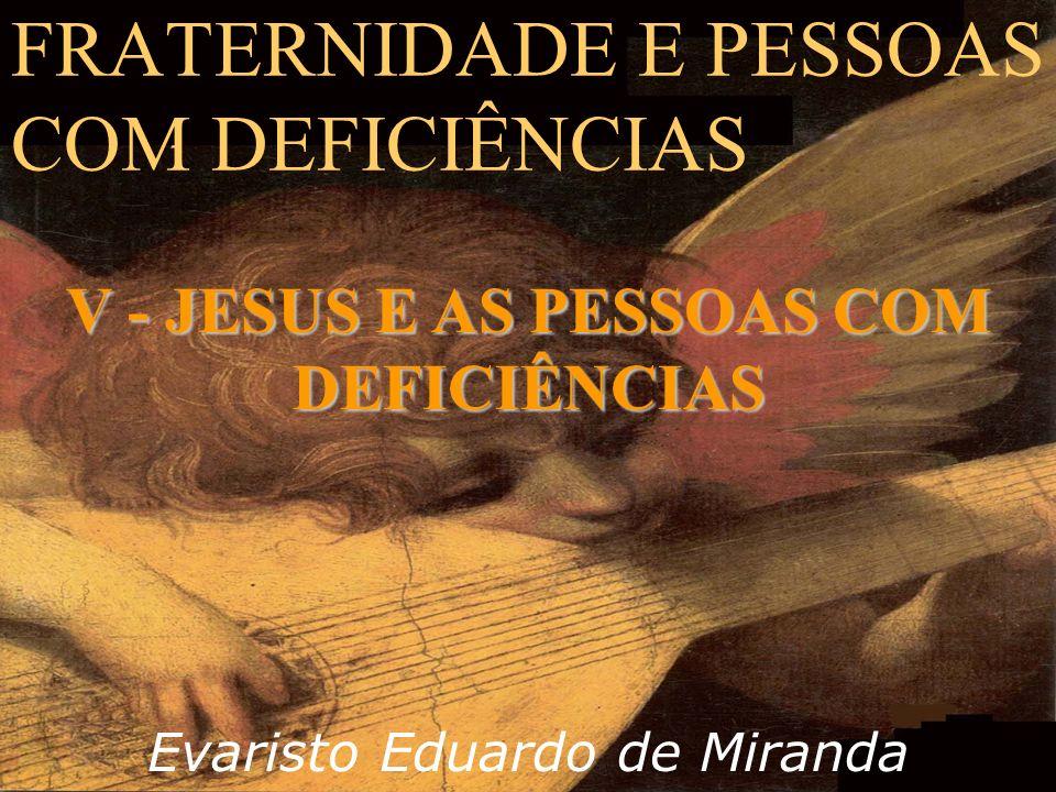 FRATERNIDADE E PESSOAS COM DEFICIÊNCIAS Evaristo Eduardo de Miranda V - JESUS E AS PESSOAS COM DEFICIÊNCIAS