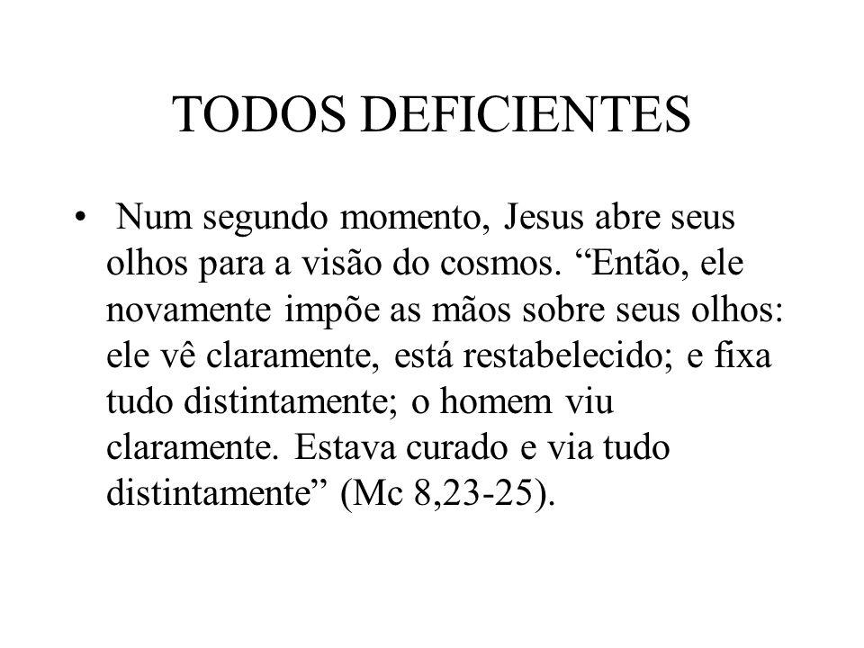 TODOS DEFICIENTES Num segundo momento, Jesus abre seus olhos para a visão do cosmos. Então, ele novamente impõe as mãos sobre seus olhos: ele vê clara