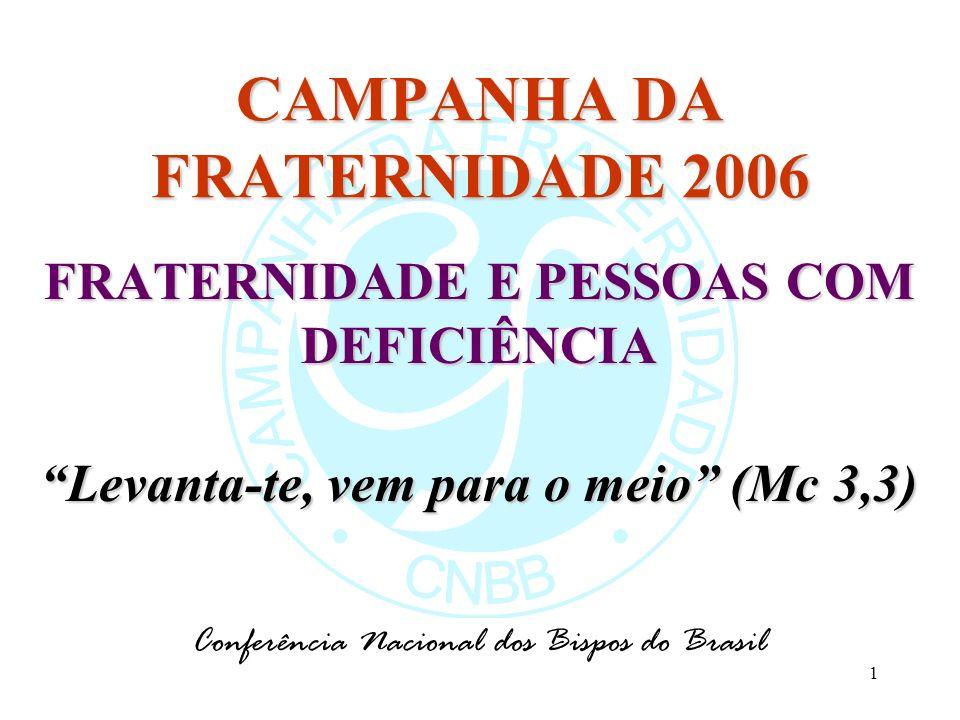 1 CAMPANHA DA FRATERNIDADE 2006 FRATERNIDADE E PESSOAS COM DEFICIÊNCIA Levanta-te, vem para o meio (Mc 3,3) Conferência Nacional dos Bispos do Brasil