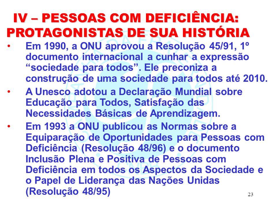 23 IV – PESSOAS COM DEFICIÊNCIA: PROTAGONISTAS DE SUA HISTÓRIA PROTAGONISTAS DE SUA HISTÓRIA Em 1990, a ONU aprovou a Resolução 45/91, 1º documento internacional a cunhar a expressão sociedade para todos.