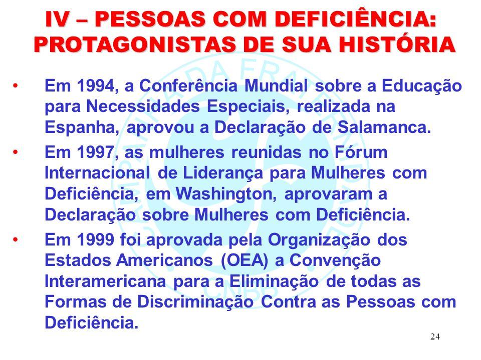 24 IV – PESSOAS COM DEFICIÊNCIA: PROTAGONISTAS DE SUA HISTÓRIA PROTAGONISTAS DE SUA HISTÓRIA Em 1994, a Conferência Mundial sobre a Educação para Necessidades Especiais, realizada na Espanha, aprovou a Declaração de Salamanca.