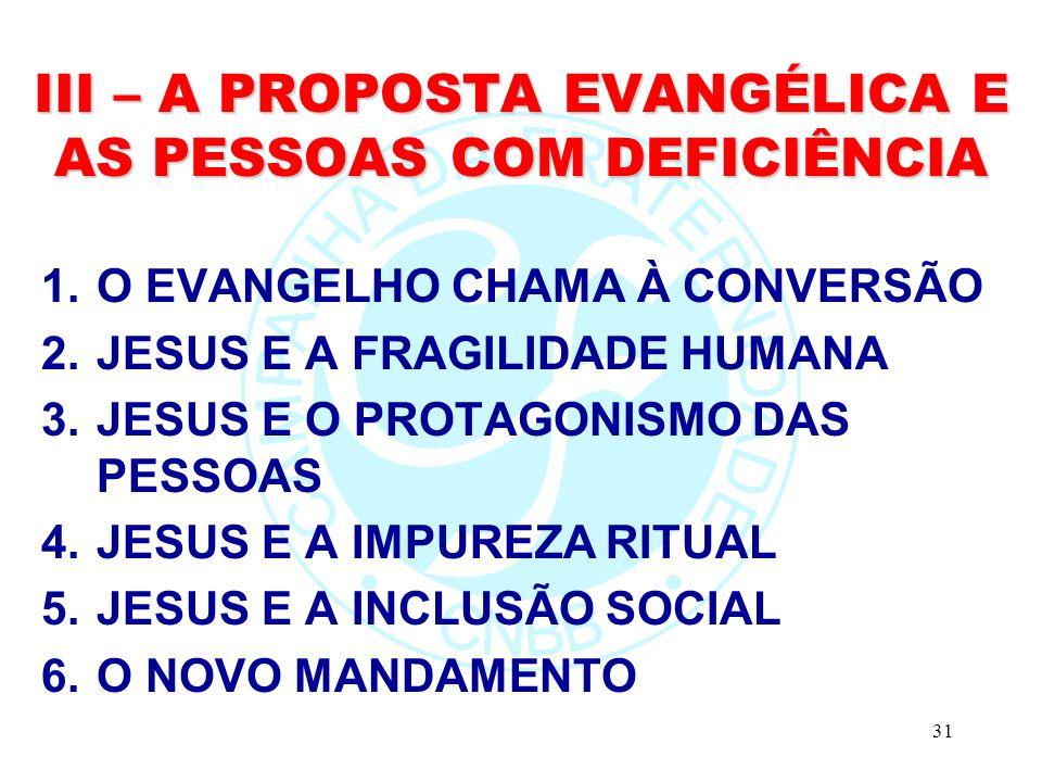 31 III – A PROPOSTA EVANGÉLICA E AS PESSOAS COM DEFICIÊNCIA 1.O EVANGELHO CHAMA À CONVERSÃO 2.JESUS E A FRAGILIDADE HUMANA 3.JESUS E O PROTAGONISMO DAS PESSOAS 4.JESUS E A IMPUREZA RITUAL 5.JESUS E A INCLUSÃO SOCIAL 6.O NOVO MANDAMENTO