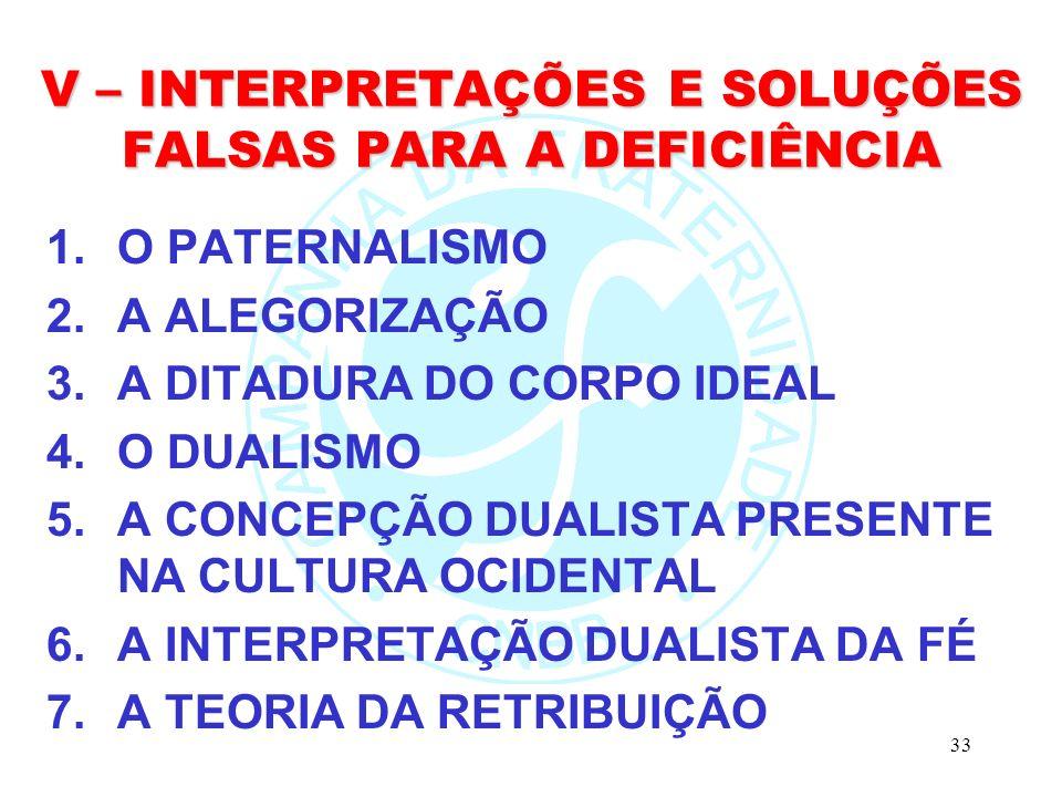 33 V – INTERPRETAÇÕES E SOLUÇÕES FALSAS PARA A DEFICIÊNCIA 1.O PATERNALISMO 2.A ALEGORIZAÇÃO 3.A DITADURA DO CORPO IDEAL 4.O DUALISMO 5.A CONCEPÇÃO DUALISTA PRESENTE NA CULTURA OCIDENTAL 6.A INTERPRETAÇÃO DUALISTA DA FÉ 7.A TEORIA DA RETRIBUIÇÃO