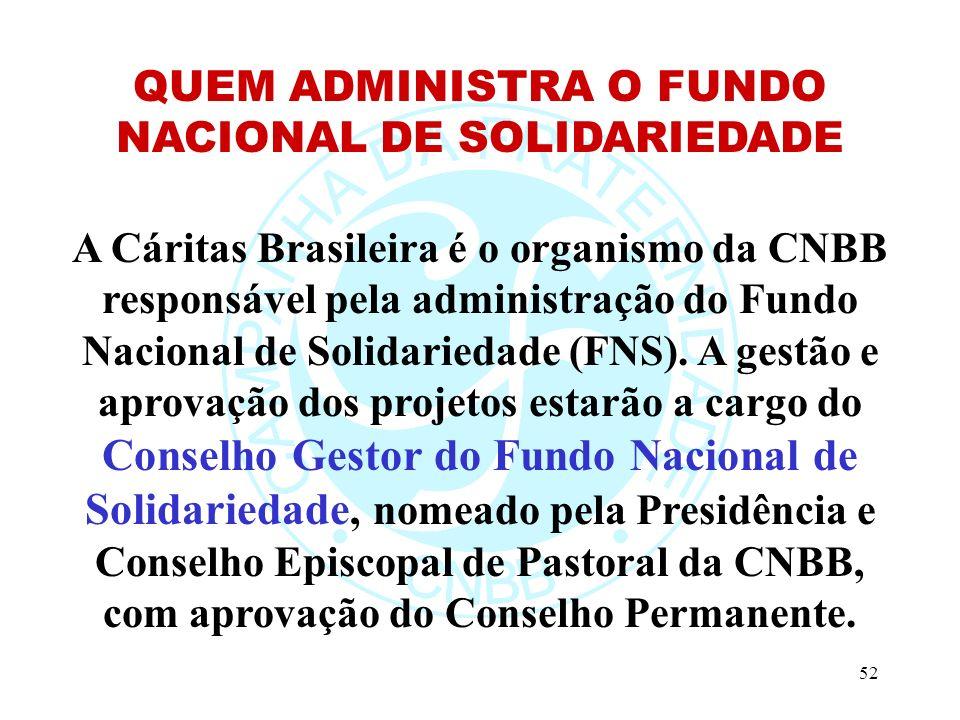 52 QUEM ADMINISTRA O FUNDO NACIONAL DE SOLIDARIEDADE A Cáritas Brasileira é o organismo da CNBB responsável pela administração do Fundo Nacional de Solidariedade (FNS).