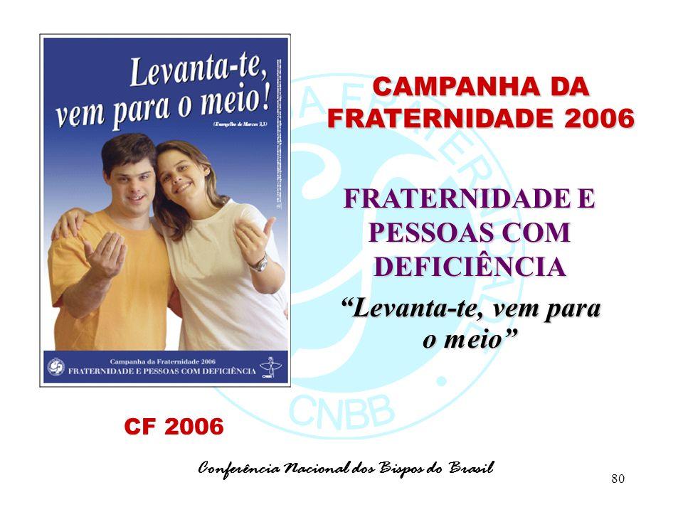 80 CAMPANHA DA FRATERNIDADE 2006 FRATERNIDADE E PESSOAS COM DEFICIÊNCIA Levanta-te, vem para o meio Conferência Nacional dos Bispos do Brasil CF 2006