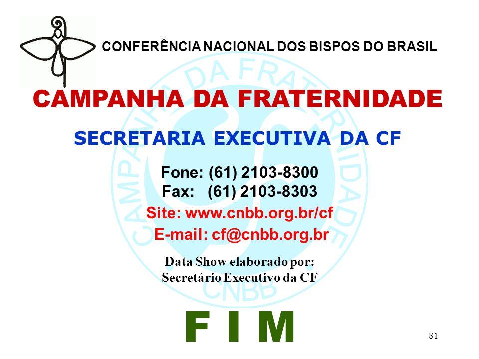 81 CAMPANHA DA FRATERNIDADE SECRETARIA EXECUTIVA DA CF Fone: (61) 2103-8300 Fax: (61) 2103-8303 Site: www.cnbb.org.br/cf E-mail: cf@cnbb.org.br Data Show elaborado por: Secretário Executivo da CF F I M CONFERÊNCIA NACIONAL DOS BISPOS DO BRASIL