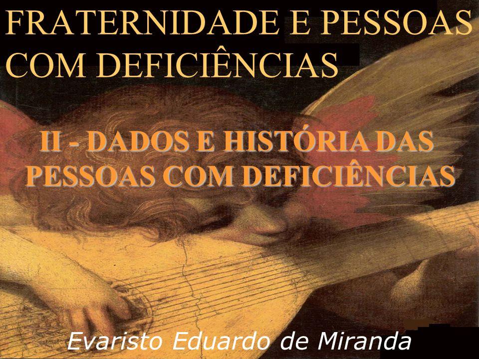 FRATERNIDADE E PESSOAS COM DEFICIÊNCIAS Evaristo Eduardo de Miranda II - DADOS E HISTÓRIA DAS PESSOAS COM DEFICIÊNCIAS