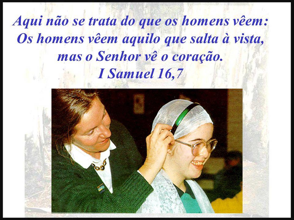 Aqui não se trata do que os homens vêem: Os homens vêem aquilo que salta à vista, mas o Senhor vê o coração. I Samuel 16,7