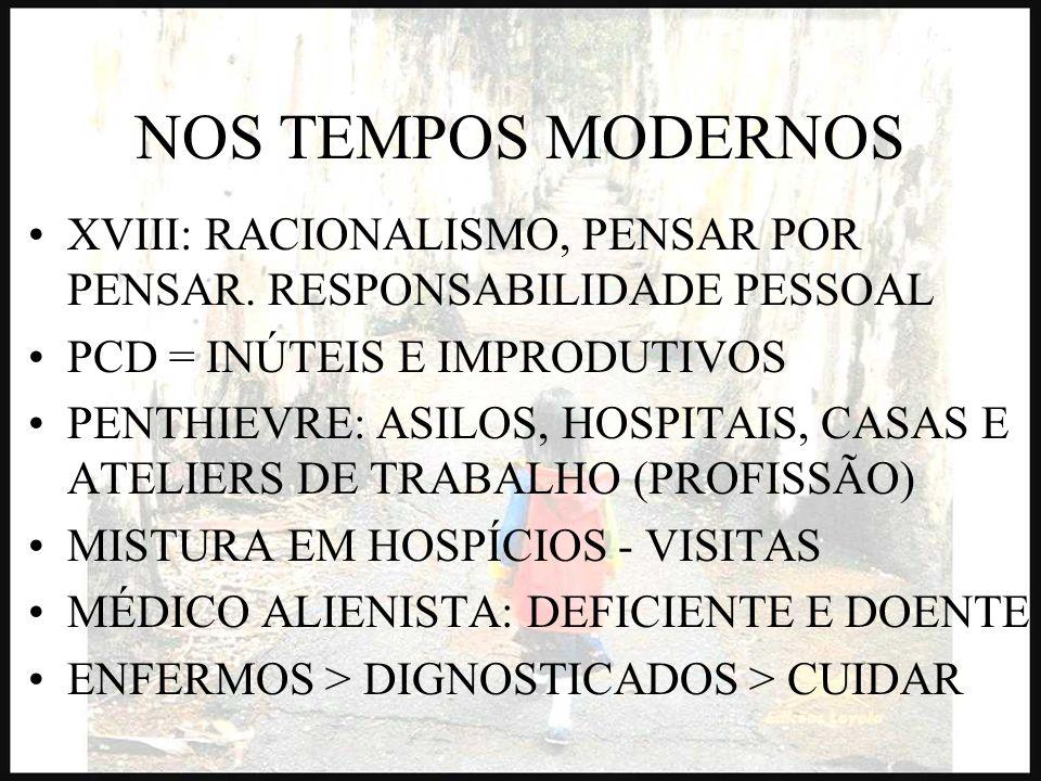 NOS TEMPOS MODERNOS XVIII: RACIONALISMO, PENSAR POR PENSAR. RESPONSABILIDADE PESSOAL PCD = INÚTEIS E IMPRODUTIVOS PENTHIEVRE: ASILOS, HOSPITAIS, CASAS