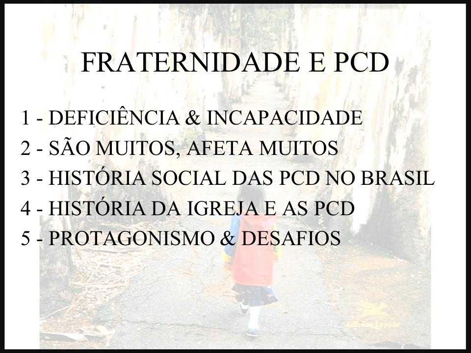 FRATERNIDADE E PCD 1 - DEFICIÊNCIA & INCAPACIDADE 2 - SÃO MUITOS, AFETA MUITOS 3 - HISTÓRIA SOCIAL DAS PCD NO BRASIL 4 - HISTÓRIA DA IGREJA E AS PCD 5