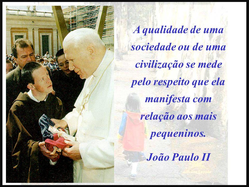 A qualidade de uma sociedade ou de uma civilização se mede pelo respeito que ela manifesta com relação aos mais pequeninos. João Paulo II
