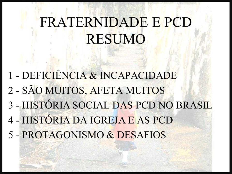 FRATERNIDADE E PCD RESUMO 1 - DEFICIÊNCIA & INCAPACIDADE 2 - SÃO MUITOS, AFETA MUITOS 3 - HISTÓRIA SOCIAL DAS PCD NO BRASIL 4 - HISTÓRIA DA IGREJA E A