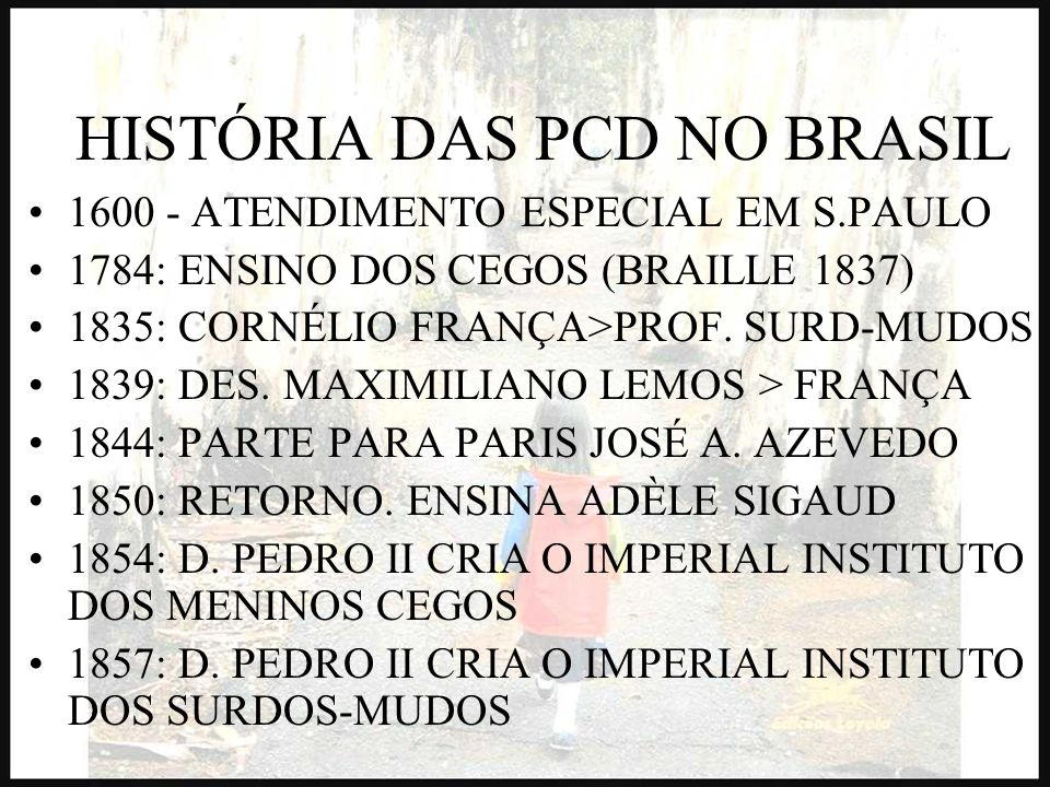 HISTÓRIA DAS PCD NO BRASIL 1600 - ATENDIMENTO ESPECIAL EM S.PAULO 1784: ENSINO DOS CEGOS (BRAILLE 1837) 1835: CORNÉLIO FRANÇA>PROF. SURD-MUDOS 1839: D