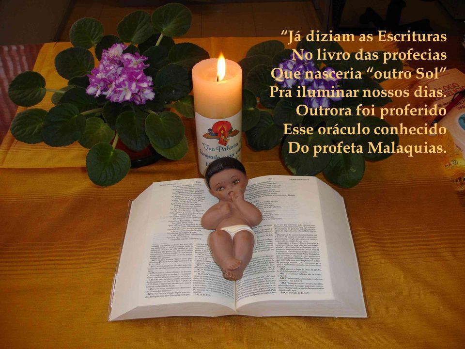 Já diziam as Escrituras No livro das profecias Que nasceria outro Sol Pra iluminar nossos dias.