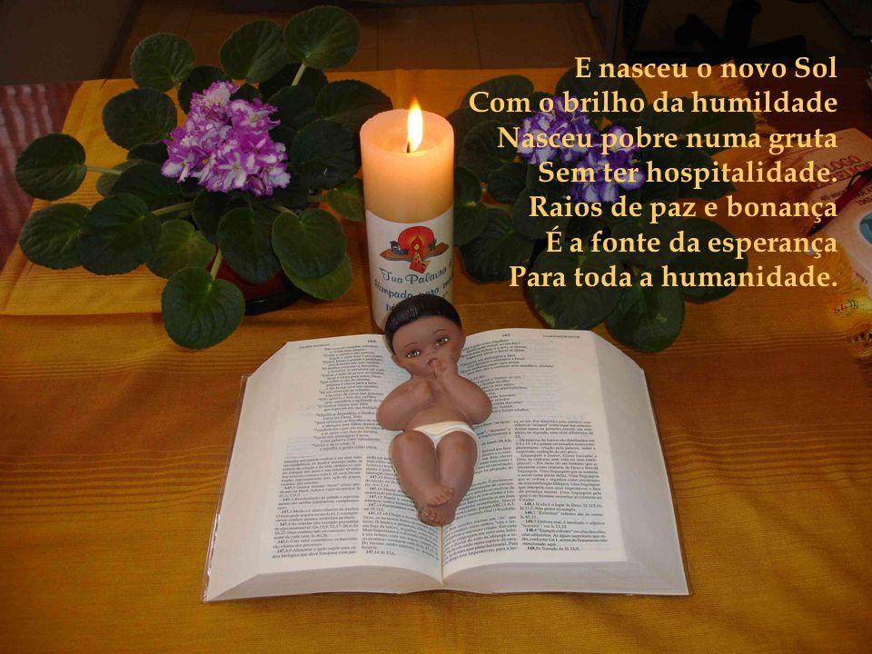 E nasceu o novo Sol Com o brilho da humildade Nasceu pobre numa gruta Sem ter hospitalidade.