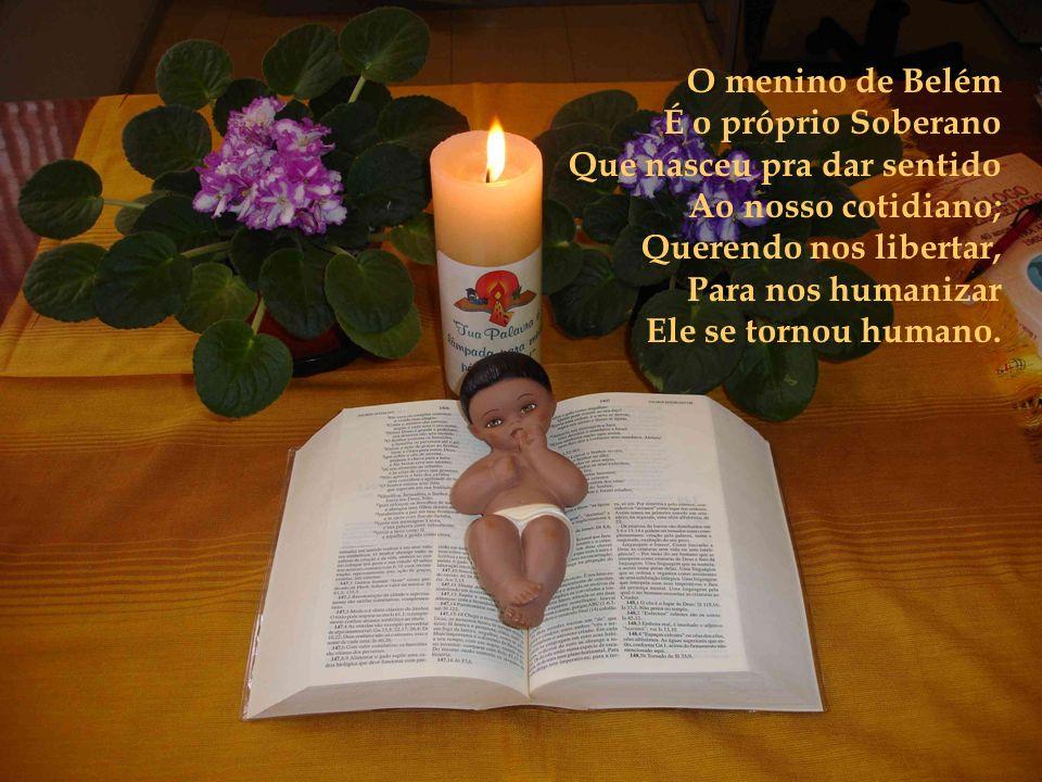 O menino de Belém É o próprio Soberano Que nasceu pra dar sentido Ao nosso cotidiano; Querendo nos libertar, Para nos humanizar Ele se tornou humano.