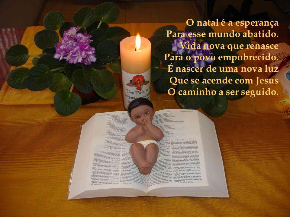 O natal é a esperança Para esse mundo abatido.Vida nova que renasce Para o povo empobrecido.