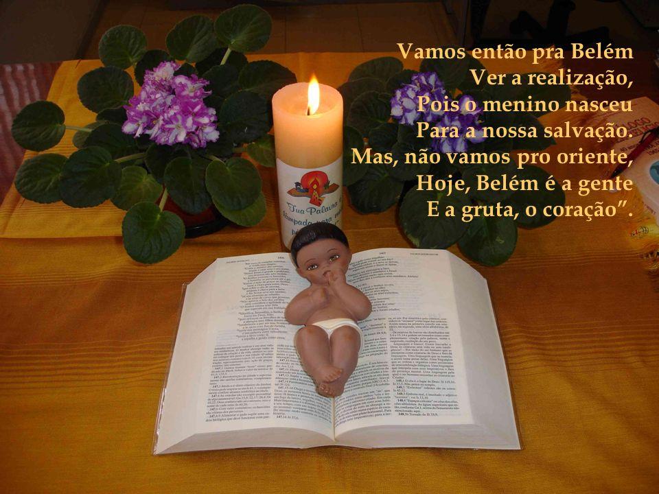 Vamos então pra Belém Ver a realização, Pois o menino nasceu Para a nossa salvação.