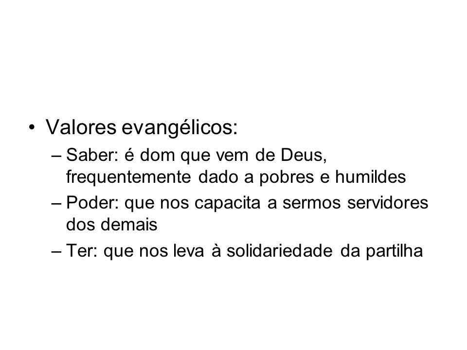 Valores evangélicos: –Saber: é dom que vem de Deus, frequentemente dado a pobres e humildes –Poder: que nos capacita a sermos servidores dos demais –T