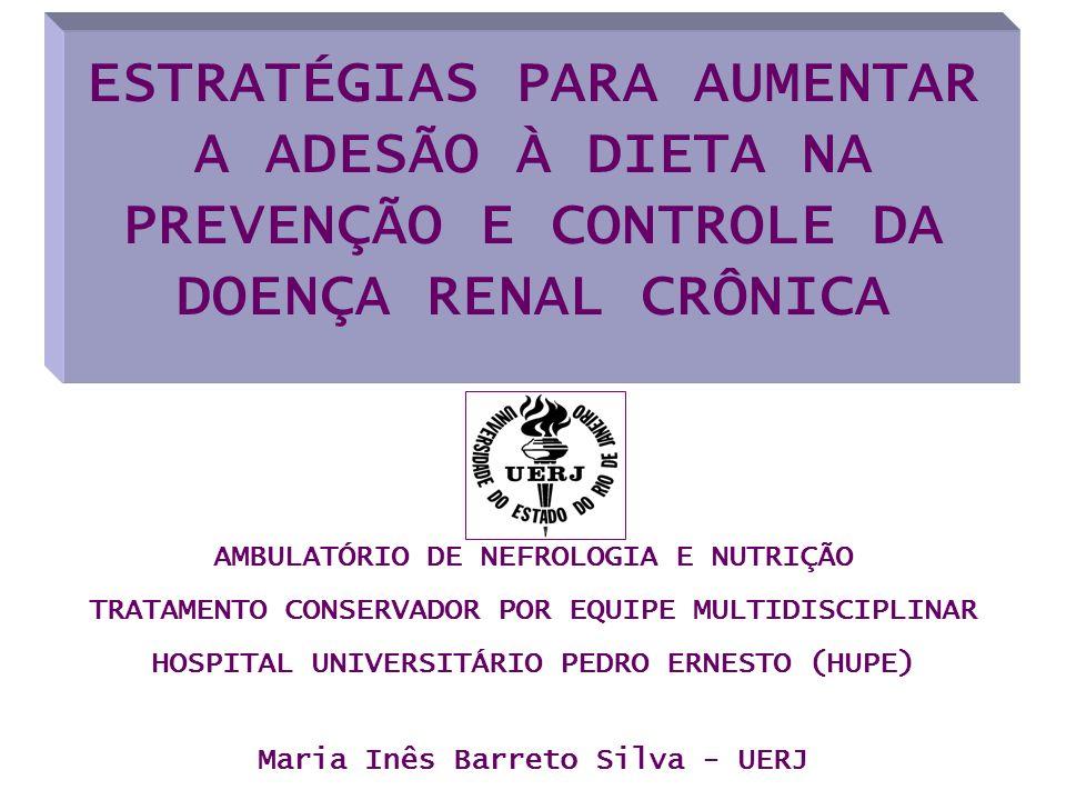 ESTRATÉGIAS PARA AUMENTAR A ADESÃO À DIETA NA PREVENÇÃO E CONTROLE DA DOENÇA RENAL CRÔNICA Maria Inês Barreto Silva - UERJ AMBULATÓRIO DE NEFROLOGIA E