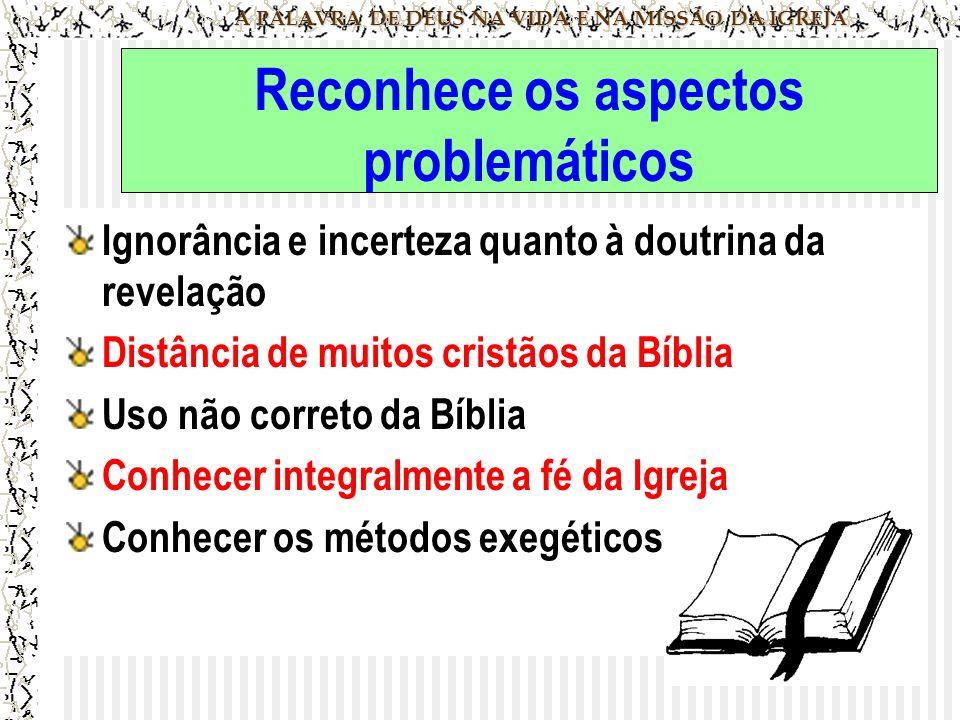 A PALAVRA DE DEUS NA VIDA E NA MISSÃO DA IGREJA Reconhece os aspectos problemáticos Ignorância e incerteza quanto à doutrina da revelação Distância de muitos cristãos da Bíblia Uso não correto da Bíblia Conhecer integralmente a fé da Igreja Conhecer os métodos exegéticos