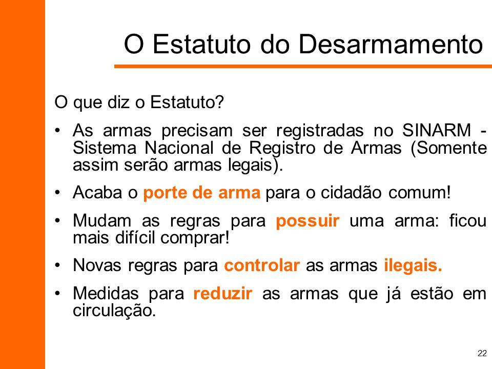 22 O que diz o Estatuto? As armas precisam ser registradas no SINARM - Sistema Nacional de Registro de Armas (Somente assim serão armas legais). Acaba