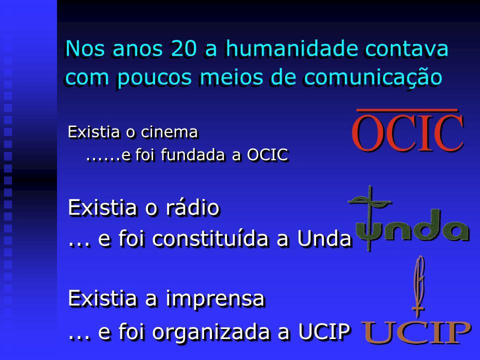 Nos anos 20 a humanidade contava com poucos meios de comunicação Existia o cinema......e foi fundada a OCIC Existia o rádio... e foi constituída a Und