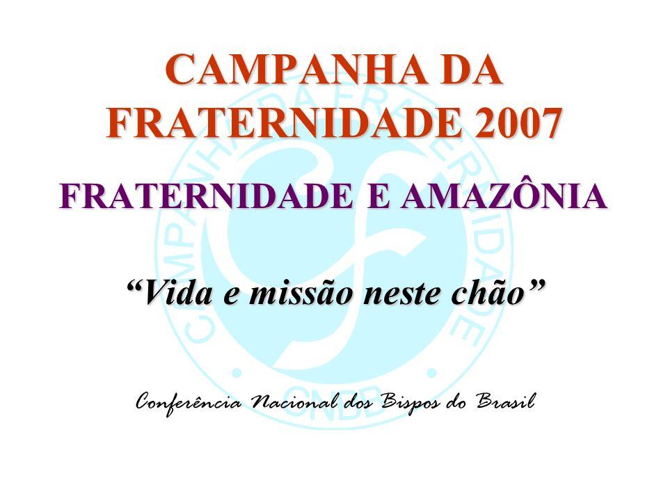 CAMPANHA DA FRATERNIDADE 2007 FRATERNIDADE E AMAZÔNIA Vida e missão neste chão Conferência Nacional dos Bispos do Brasil