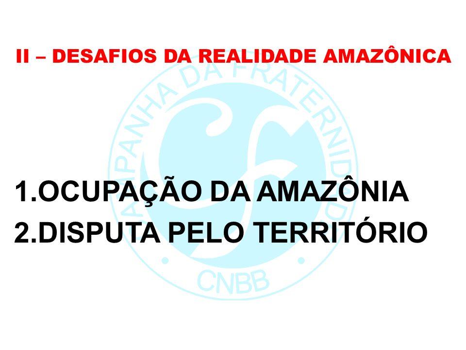 II – DESAFIOS DA REALIDADE AMAZÔNICA 1.OCUPAÇÃO DA AMAZÔNIA 2.DISPUTA PELO TERRITÓRIO