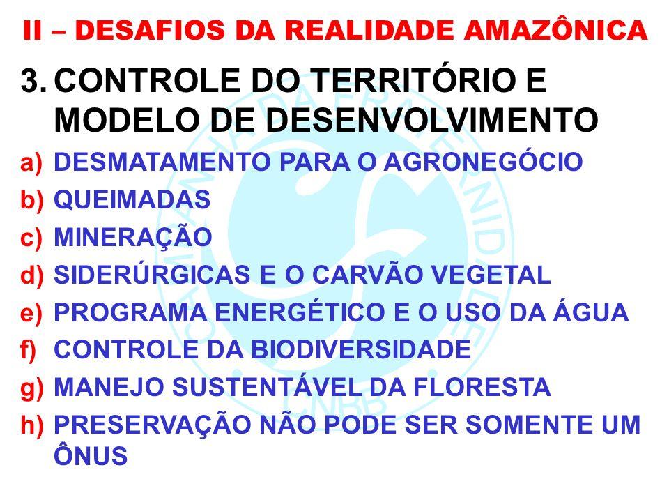 II – DESAFIOS DA REALIDADE AMAZÔNICA 3.CONTROLE DO TERRITÓRIO E MODELO DE DESENVOLVIMENTO a)DESMATAMENTO PARA O AGRONEGÓCIO b)QUEIMADAS c)MINERAÇÃO d)