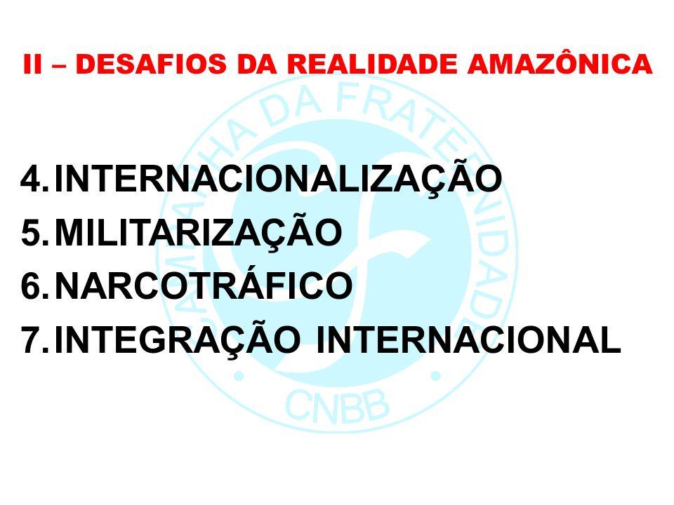 II – DESAFIOS DA REALIDADE AMAZÔNICA 4.INTERNACIONALIZAÇÃO 5.MILITARIZAÇÃO 6.NARCOTRÁFICO 7.INTEGRAÇÃO INTERNACIONAL