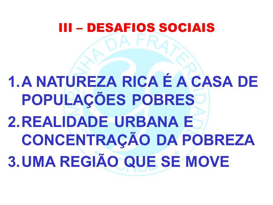 III – DESAFIOS SOCIAIS 1.A NATUREZA RICA É A CASA DE POPULAÇÕES POBRES 2.REALIDADE URBANA E CONCENTRAÇÃO DA POBREZA 3.UMA REGIÃO QUE SE MOVE