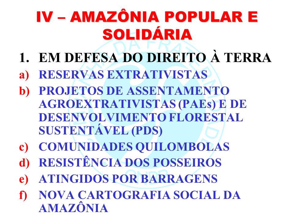 IV – AMAZÔNIA POPULAR E SOLIDÁRIA 1.EM DEFESA DO DIREITO À TERRA a)RESERVAS EXTRATIVISTAS b)PROJETOS DE ASSENTAMENTO AGROEXTRATIVISTAS (PAEs) E DE DES