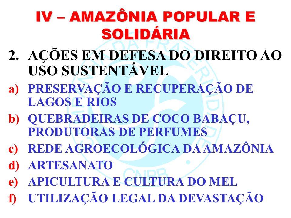 IV – AMAZÔNIA POPULAR E SOLIDÁRIA 2.AÇÕES EM DEFESA DO DIREITO AO USO SUSTENTÁVEL a)PRESERVAÇÃO E RECUPERAÇÃO DE LAGOS E RIOS b)QUEBRADEIRAS DE COCO B
