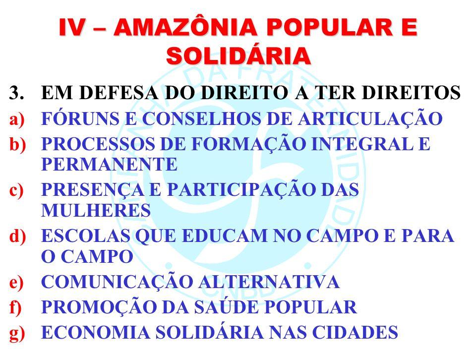 IV – AMAZÔNIA POPULAR E SOLIDÁRIA 3.EM DEFESA DO DIREITO A TER DIREITOS a)FÓRUNS E CONSELHOS DE ARTICULAÇÃO b)PROCESSOS DE FORMAÇÃO INTEGRAL E PERMANE