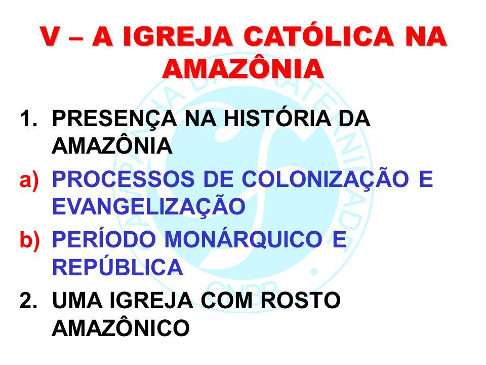 V – A IGREJA CATÓLICA NA AMAZÔNIA 1.PRESENÇA NA HISTÓRIA DA AMAZÔNIA a)PROCESSOS DE COLONIZAÇÃO E EVANGELIZAÇÃO b)PERÍODO MONÁRQUICO E REPÚBLICA 2.UMA