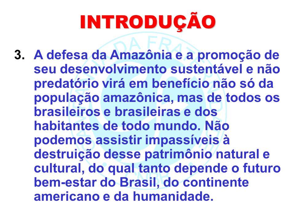 INTRODUÇÃO 3.A defesa da Amazônia e a promoção de seu desenvolvimento sustentável e não predatório virá em benefício não só da população amazônica, ma