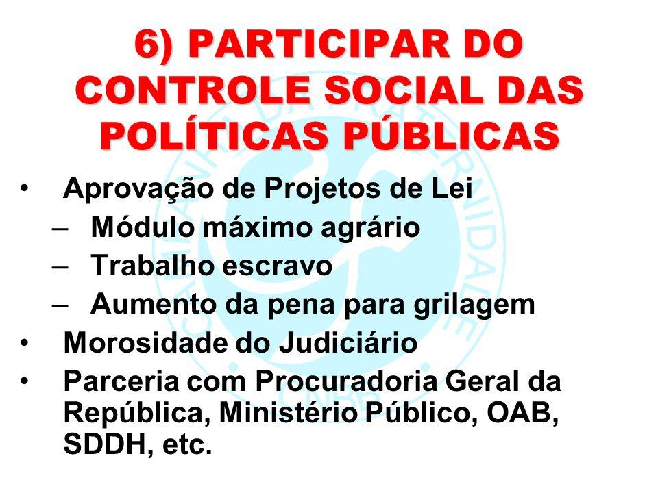 6) PARTICIPAR DO CONTROLE SOCIAL DAS POLÍTICAS PÚBLICAS Aprovação de Projetos de Lei –Módulo máximo agrário –Trabalho escravo –Aumento da pena para gr
