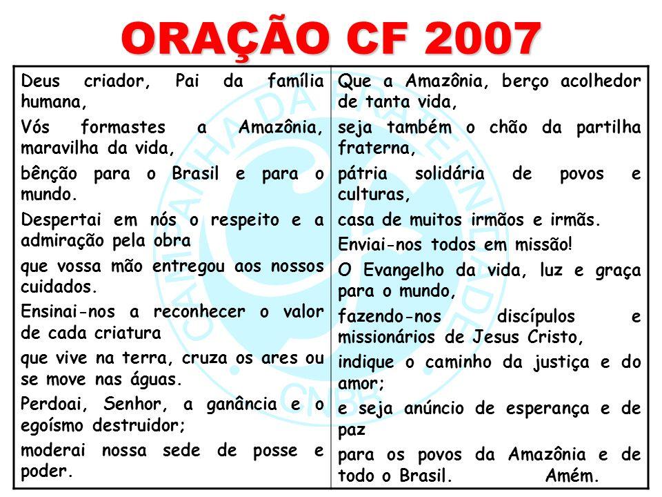 ORAÇÃO CF 2007 Deus criador, Pai da família humana, Vós formastes a Amazônia, maravilha da vida, bênção para o Brasil e para o mundo. Despertai em nós