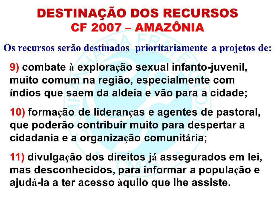 Os recursos serão destinados prioritariamente a projetos de: DESTINAÇÃO DOS RECURSOS CF 2007 – AMAZÔNIA 9) combate à explora ç ão sexual infanto-juven