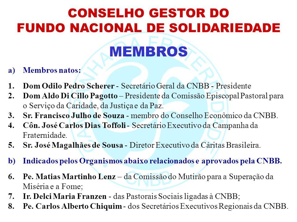 CONSELHO GESTOR DO FUNDO NACIONAL DE SOLIDARIEDADE MEMBROS a)Membros natos: 1.Dom Odilo Pedro Scherer - Secretário Geral da CNBB - Presidente 2.Dom Al
