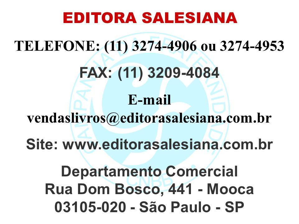 EDITORA SALESIANA TELEFONE: (11) 3274-4906 ou 3274-4953 FAX: (11) 3209-4084 E-mail vendaslivros@editorasalesiana.com.br Site: www.editorasalesiana.com