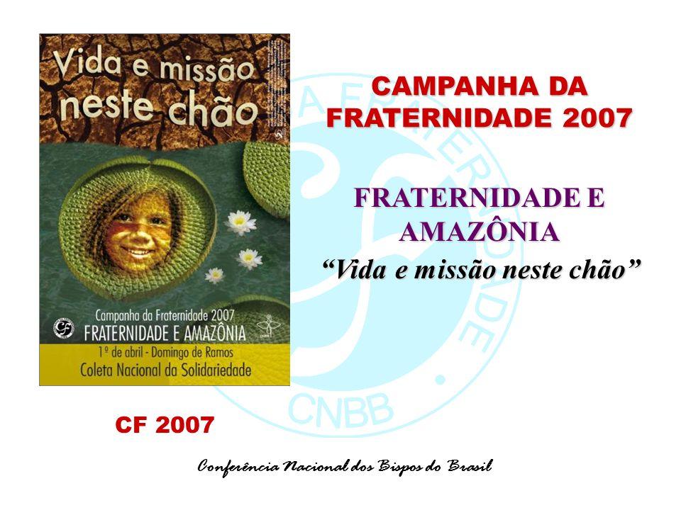 CAMPANHA DA FRATERNIDADE 2007 FRATERNIDADE E AMAZÔNIA Vida e missão neste chão Conferência Nacional dos Bispos do Brasil CF 2007