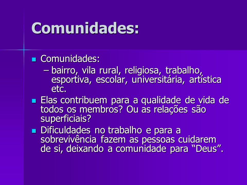 Comunidades: Comunidades: Comunidades: –bairro, vila rural, religiosa, trabalho, esportiva, escolar, universitária, artística etc. Elas contribuem par