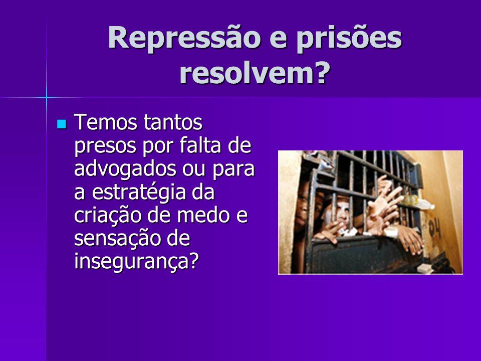 Repressão e prisões resolvem? Temos tantos presos por falta de advogados ou para a estratégia da criação de medo e sensação de insegurança? Temos tant